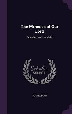 The Miracles of Our Lord Expository and Homiletic by John, Sr Laidlaw