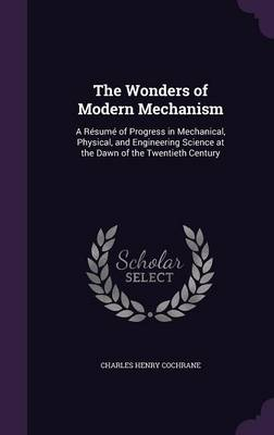The Wonders of Modern Mechanism A Resume of Progress in Mechanical, Physical, and Engineering Science at the Dawn of the Twentieth Century by Charles Henry Cochrane