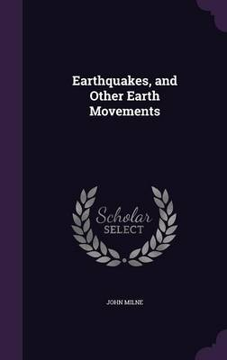 Earthquakes, and Other Earth Movements by John Milne