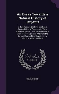 An Essay Towards a Natural History of Serpents In Two Parts. I. the First Exhibits a General View of Serpents, in Their Various Aspects...the Second Gives a View of Most Serpents Known in the Several  by Charles Owen