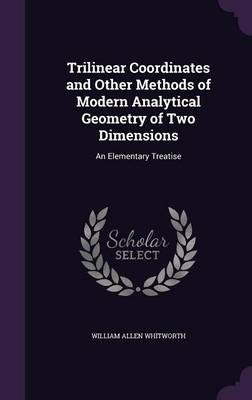 Trilinear Coordinates and Other Methods of Modern Analytical Geometry of Two Dimensions An Elementary Treatise by William Allen Whitworth