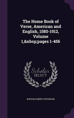 The Home Book of Verse, American and English, 1580-1912, Volume 1, Pages 1-456 by Burton Egbert Stevenson