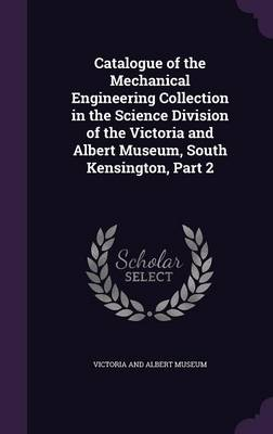 Catalogue of the Mechanical Engineering Collection in the Science Division of the Victoria and Albert Museum, South Kensington, Part 2 by Victoria and Albert Museum