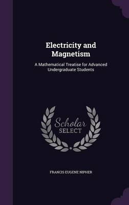 Electricity and Magnetism A Mathematical Treatise for Advanced Undergraduate Students by Francis Eugene Nipher