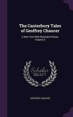 The Canterbury Tales of Geoffrey Chaucer A New Text with Illustrative Notes, Volume 3 by Geoffrey Chaucer