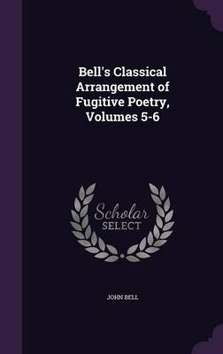 Bell's Classical Arrangement of Fugitive Poetry, Volumes 5-6 by John (Emerson College USA) Bell