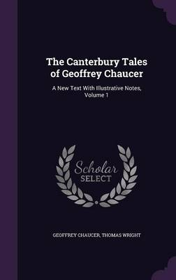 The Canterbury Tales of Geoffrey Chaucer A New Text with Illustrative Notes, Volume 1 by Geoffrey Chaucer, Fellow Thomas (Brookings Institution) Wright