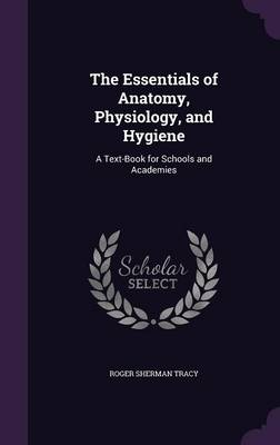 The Essentials of Anatomy, Physiology, and Hygiene A Text-Book for Schools and Academies by Roger Sherman Tracy