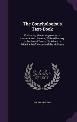 The Conchologist's Text-Book Embracing the Arrangements of Lamarck and Linnaeus, with a Glossary of Technical Terms: To Which Is Added a Brief Account of the Mollusca by Thomas (Iowa State Univ) Brown