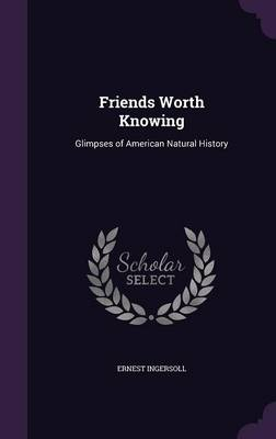 Friends Worth Knowing Glimpses of American Natural History by Ernest Ingersoll