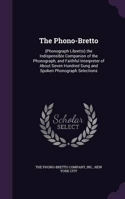 The Phono-Bretto (Phonograph Libretto) the Indispensible Companion of the Phonograph, and Faithful Interpreter of about Seven Hundred Sung and Spoken Phonograph Selections by Inc New York The Phono-Bretto Company