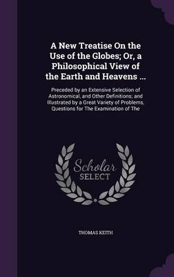 A New Treatise on the Use of the Globes; Or, a Philosophical View of the Earth and Heavens ... Preceded by an Extensive Selection of Astronomical, and Other Definitions; And Illustrated by a Great Var by Thomas Keith