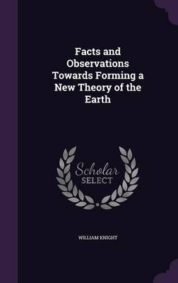 Facts and Observations Towards Forming a New Theory of the Earth by William Knight