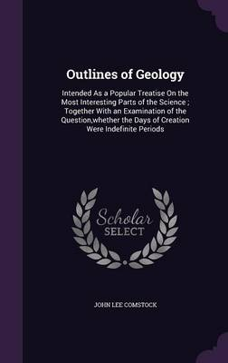 Outlines of Geology Intended as a Popular Treatise on the Most Interesting Parts of the Science; Together with an Examination of the Question, Whether the Days of Creation Were Indefinite Periods by John Lee Comstock