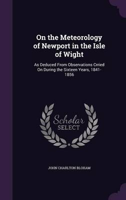 On the Meteorology of Newport in the Isle of Wight As Deduced from Observations Crried on During the Sixteen Years, 1841-1856 by John Charlton Bloxam