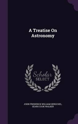 A Treatise on Astronomy by John Frederick William, Sir Herschel, Sears Cook Walker