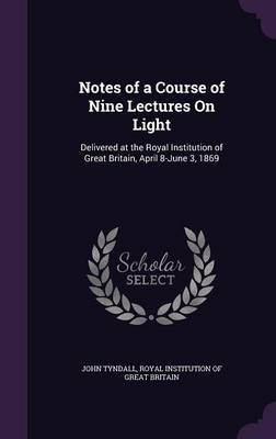 Notes of a Course of Nine Lectures on Light Delivered at the Royal Institution of Great Britain, April 8-June 3, 1869 by John Tyndall, Royal Institution of Great Britain
