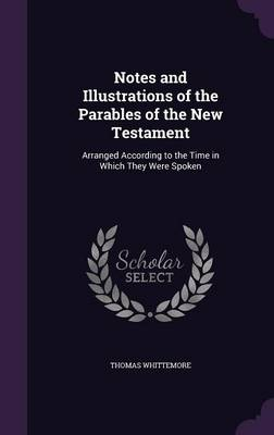 Notes and Illustrations of the Parables of the New Testament Arranged According to the Time in Which They Were Spoken by Thomas Whittemore