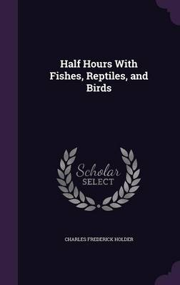 Half Hours with Fishes, Reptiles, and Birds by Charles Frederick Holder