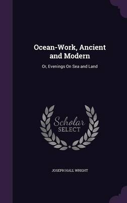 Ocean-Work, Ancient and Modern Or, Evenings on Sea and Land by Joseph Hall Wright