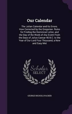 Our Calendar The Julian Calendar and Its Errors. How Corrected by the Gregorian. Rules for Finding the Dominical Letter, and the Day of the Week of Any Event from the Days of Julius Caesar 46 B.C. to  by George Nichols Packer