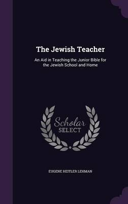 The Jewish Teacher An Aid in Teaching the Junior Bible for the Jewish School and Home by Eugene Heitler Lehman