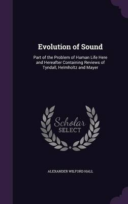 Evolution of Sound Part of the Problem of Human Life Here and Hereafter Containing Reviews of Tyndall, Helmholtz and Mayer by Alexander Wilford Hall