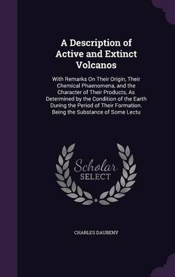 A Description of Active and Extinct Volcanos With Remarks on Their Origin, Their Chemical Phaenomena, and the Character of Their Products, as Determined by the Condition of the Earth During the Period by Charles Daubeny