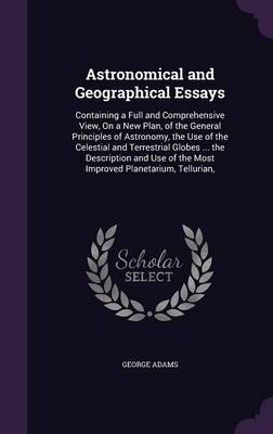 Astronomical and Geographical Essays Containing a Full and Comprehensive View, on a New Plan, of the General Principles of Astronomy, the Use of the Celestial and Terrestrial Globes ... the Descriptio by George Adams