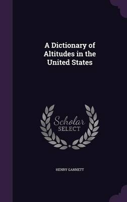 A Dictionary of Altitudes in the United States by Henry Gannett
