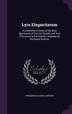 Lyra Elegantiarum A Collection of Some of the Best Specimens of Vers de Societe and Vers D'Occasion in the English Language by Deceased Authors by Frederick Locker-Lampson