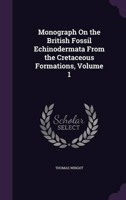 Monograph on the British Fossil Echinodermata from the Cretaceous Formations, Volume 1 by Thomas Wright