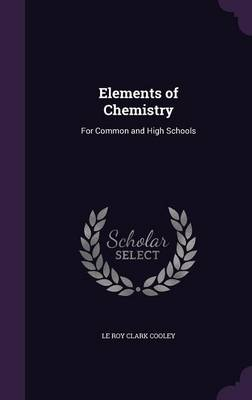 Elements of Chemistry For Common and High Schools by Le Roy Clark Cooley