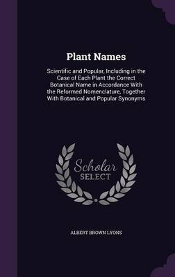Plant Names Scientific and Popular, Including in the Case of Each Plant the Correct Botanical Name in Accordance with the Reformed Nomenclature, Together with Botanical and Popular Synonyms by Albert Brown Lyons