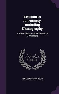 Lessons in Astronomy, Including Uranography A Brief Introductory Course Without Mathematics by Charles Augustus Young