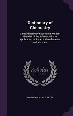 Dictionary of Chemistry Containing the Principles and Modern Theories of the Science, with Its Application to the Arts, Manufactures, and Medicine by Louis Nicolas Vauquelin