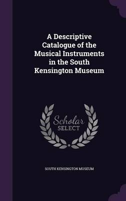 A Descriptive Catalogue of the Musical Instruments in the South Kensington Museum by South Kensington Museum