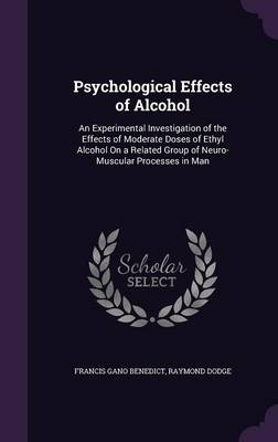 Psychological Effects of Alcohol An Experimental Investigation of the Effects of Moderate Doses of Ethyl Alcohol on a Related Group of Neuro-Muscular Processes in Man by Francis Gano Benedict, Raymond Dodge