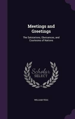 Meetings and Greetings The Salutations, Obeisances, and Courtesies of Nations by William Tegg