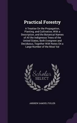 Practical Forestry A Treatise on the Propagation, Planting, and Cultivation, with a Description, and the Botanical Names of All the Indigenous Trees of the United States, Both Evergreen and Deciduous, by Andrew Samuel Fuller