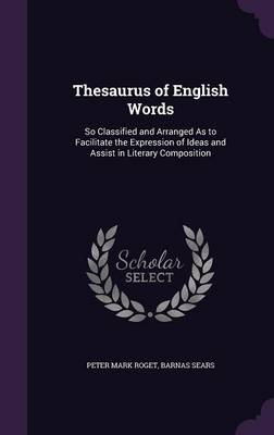 Thesaurus of English Words So Classified and Arranged as to Facilitate the Expression of Ideas and Assist in Literary Composition by Peter Mark Roget, Barnas Sears