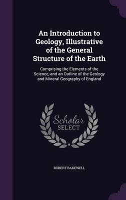 An Introduction to Geology, Illustrative of the General Structure of the Earth Comprising the Elements of the Science, and an Outline of the Geology and Mineral Geography of England by Robert Bakewell