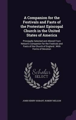 A Companion for the Festivals and Fasts of the Protestant Episcopal Church in the United States of America Principally Selected and Altered from Nelson's Companion for the Festivals and Fasts of the C by John Henry Hobart, Robert (Univ of Notre Dame) Nelson