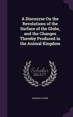 A Discourse on the Revolutions of the Surface of the Globe, and the Changes Thereby Produced in the Animal Kingdom by Professor Georges, Baron, Bar Cuvier