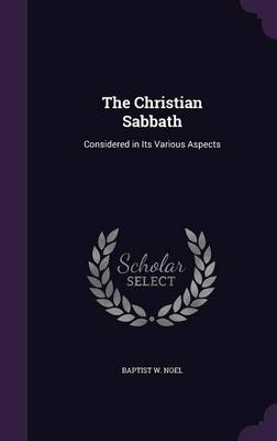 The Christian Sabbath Considered in Its Various Aspects by Baptist W Noel