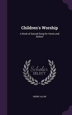 Children's Worship A Book of Sacred Song for Home and School by Henry Allon