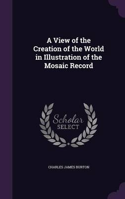 A View of the Creation of the World in Illustration of the Mosaic Record by Charles James Burton