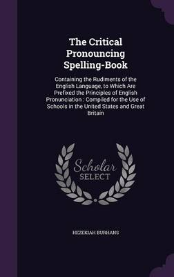 The Critical Pronouncing Spelling-Book Containing the Rudiments of the English Language, to Which Are Prefixed the Principles of English Pronunciation: Compiled for the Use of Schools in the United St by Hezekiah Burhans