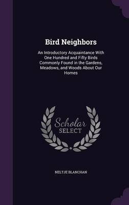 Bird Neighbors An Introductory Acquaintance with One Hundred and Fifty Birds Commonly Found in the Gardens, Meadows, and Woods about Our Homes by Neltje Blanchan