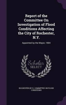 Report of the Committee on Investigation of Flood Conditions Affecting the City of Rochester, N.Y. Appointed by the Mayor, 1904 by Rochester (N y ) Committee on Flood Con